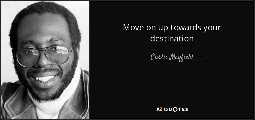 Move on up towards your destination - Curtis Mayfield