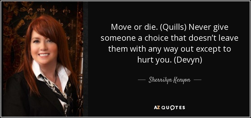 Move or die. (Quills) Never give someone a choice that doesn't leave them with any way out except to hurt you. (Devyn) - Sherrilyn Kenyon