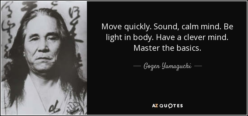 Move quickly. Sound, calm mind. Be light in body. Have a clever mind. Master the basics. - Gogen Yamaguchi
