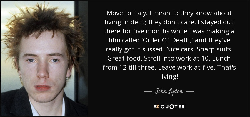 Move to Italy. I mean it: they know about living in debt; they don't care. I stayed out there for five months while I was making a film called 'Order Of Death,' and they've really got it sussed. Nice cars. Sharp suits. Great food. Stroll into work at 10. Lunch from 12 till three. Leave work at five. That's living! - John Lydon