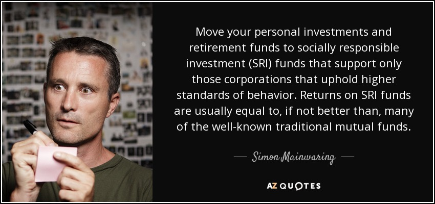 Move your personal investments and retirement funds to socially responsible investment (SRI) funds that support only those corporations that uphold higher standards of behavior. Returns on SRI funds are usually equal to, if not better than, many of the well-known traditional mutual funds. - Simon Mainwaring