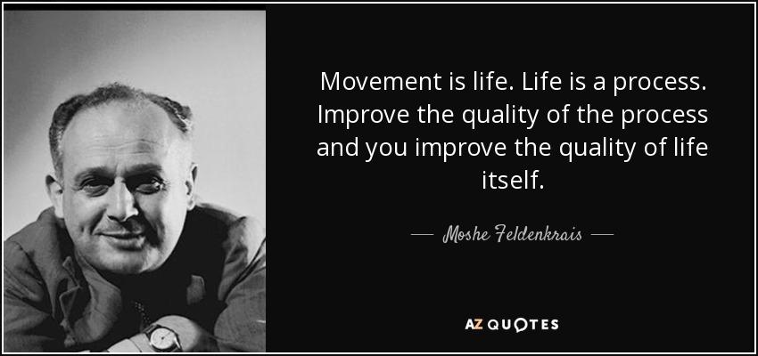 Movement is life. Life is a process. Improve the quality of the process and you improve the quality of life itself. - Moshe Feldenkrais
