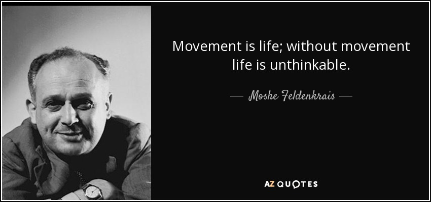 Movement is life; without movement life is unthinkable. - Moshe Feldenkrais