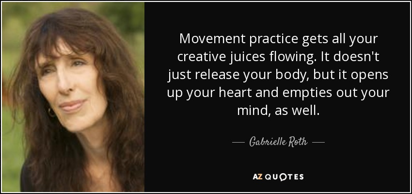 Movement practice gets all your creative juices flowing. It doesn't just release your body, but it opens up your heart and empties out your mind, as well. - Gabrielle Roth