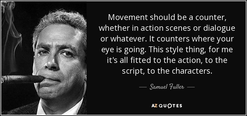 Movement should be a counter, whether in action scenes or dialogue or whatever. It counters where your eye is going. This style thing, for me it's all fitted to the action, to the script, to the characters. - Samuel Fuller
