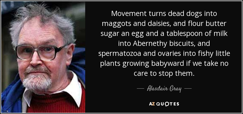 Movement turns dead dogs into maggots and daisies, and flour butter sugar an egg and a tablespoon of milk into Abernethy biscuits, and spermatozoa and ovaries into fishy little plants growing babyward if we take no care to stop them. - Alasdair Gray