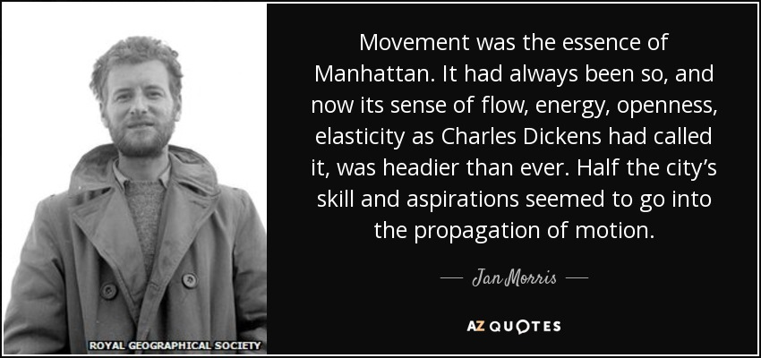 Movement was the essence of Manhattan. It had always been so, and now its sense of flow, energy, openness, elasticity as Charles Dickens had called it, was headier than ever. Half the city's skill and aspirations seemed to go into the propagation of motion. - Jan Morris