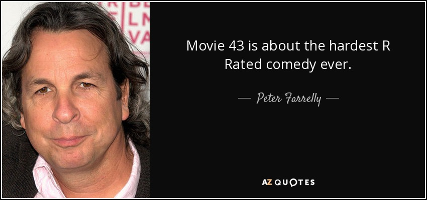 Movie 43 is about the hardest R Rated comedy ever. - Peter Farrelly