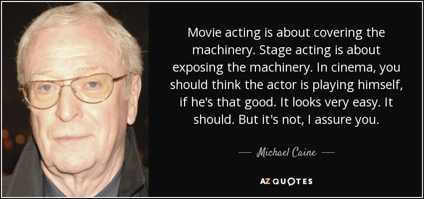 Movie acting is about covering the machinery. Stage acting is about exposing the machinery. In cinema, you should think the actor is playing himself, if he's that good. It looks very easy. It should. But it's not, I assure you. - Michael Caine
