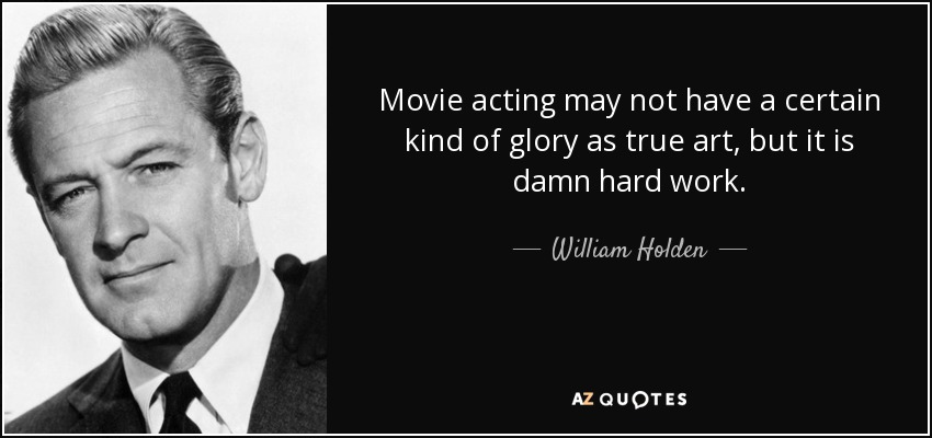 Movie acting may not have a certain kind of glory as true art, but it is damn hard work. - William Holden