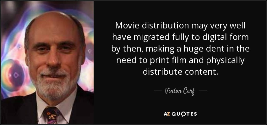 Movie distribution may very well have migrated fully to digital form by then, making a huge dent in the need to print film and physically distribute content. - Vinton Cerf