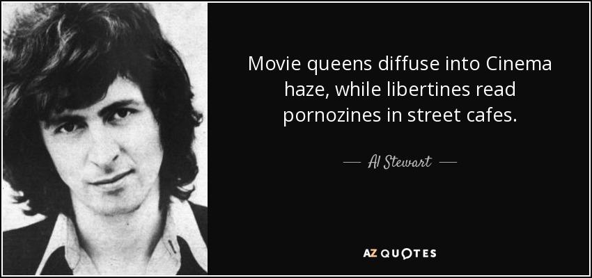 Movie queens diffuse into Cinema haze, while libertines read pornozines in street cafes. - Al Stewart