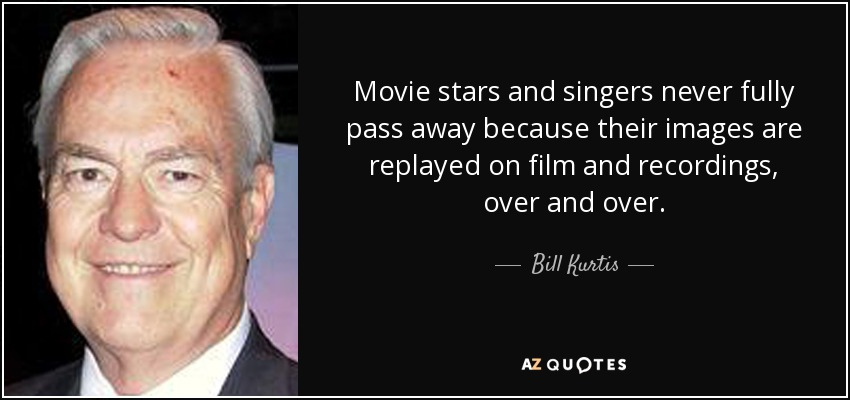Movie stars and singers never fully pass away because their images are replayed on film and recordings, over and over. - Bill Kurtis
