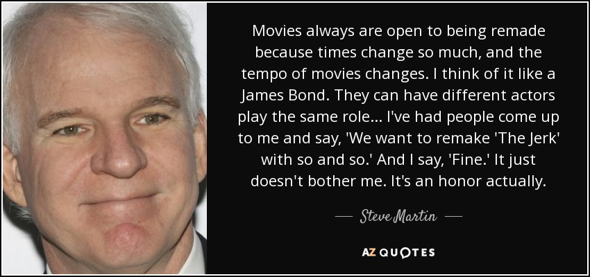 Movies always are open to being remade because times change so much, and the tempo of movies changes. I think of it like a James Bond. They can have different actors play the same role... I've had people come up to me and say, 'We want to remake 'The Jerk' with so and so.' And I say, 'Fine.' It just doesn't bother me. It's an honor actually. - Steve Martin