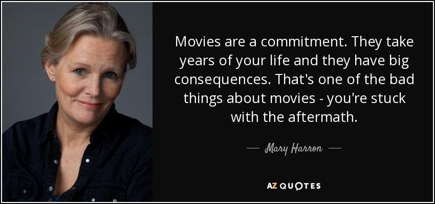 Movies are a commitment. They take years of your life and they have big consequences. That's one of the bad things about movies - you're stuck with the aftermath. - Mary Harron