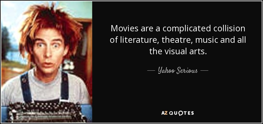 Movies are a complicated collision of literature, theatre, music and all the visual arts. - Yahoo Serious
