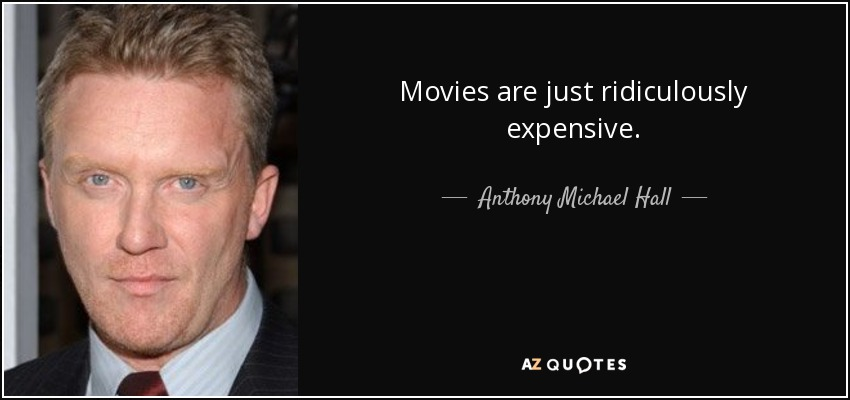 Movies are just ridiculously expensive. - Anthony Michael Hall