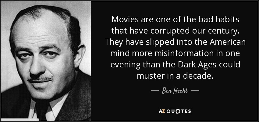 Movies are one of the bad habits that have corrupted our century. They have slipped into the American mind more misinformation in one evening than the Dark Ages could muster in a decade. - Ben Hecht