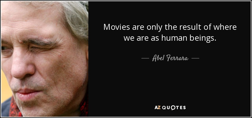 Movies are only the result of where we are as human beings. - Abel Ferrara