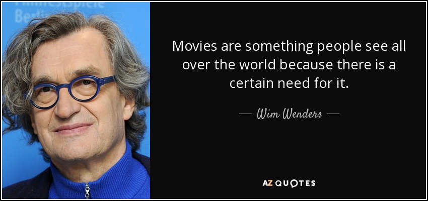 Movies are something people see all over the world because there is a certain need for it. - Wim Wenders