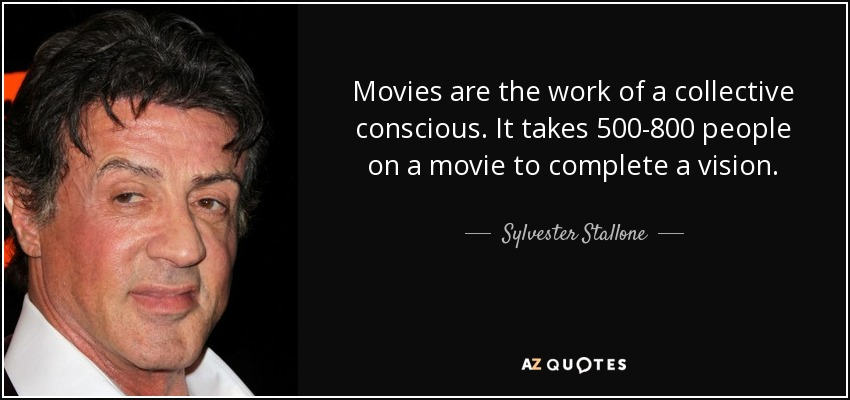 Movies are the work of a collective conscious. It takes 500-800 people on a movie to complete a vision. - Sylvester Stallone