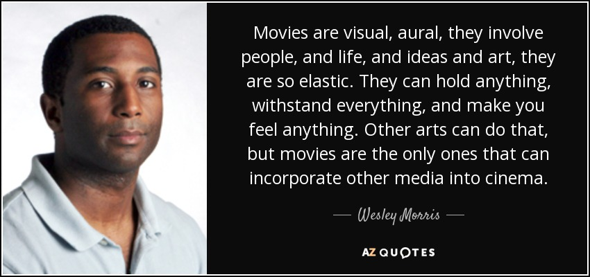 Movies are visual, aural, they involve people, and life, and ideas and art, they are so elastic. They can hold anything, withstand everything, and make you feel anything. Other arts can do that, but movies are the only ones that can incorporate other media into cinema. - Wesley Morris