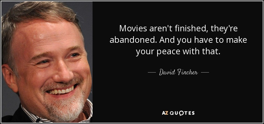 Movies aren't finished, they're abandoned. And you have to make your peace with that. - David Fincher