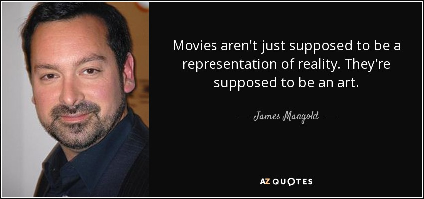 Movies aren't just supposed to be a representation of reality. They're supposed to be an art. - James Mangold