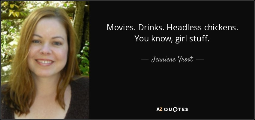 Movies. Drinks. Headless chickens. You know, girl stuff. - Jeaniene Frost