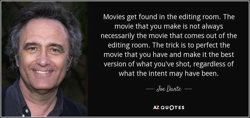 Joe Dante quote: Movies get found in the editing room. The movie that...