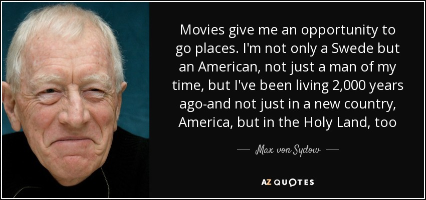 Movies give me an opportunity to go places. I'm not only a Swede but an American, not just a man of my time, but I've been living 2,000 years ago-and not just in a new country, America, but in the Holy Land, too - Max von Sydow