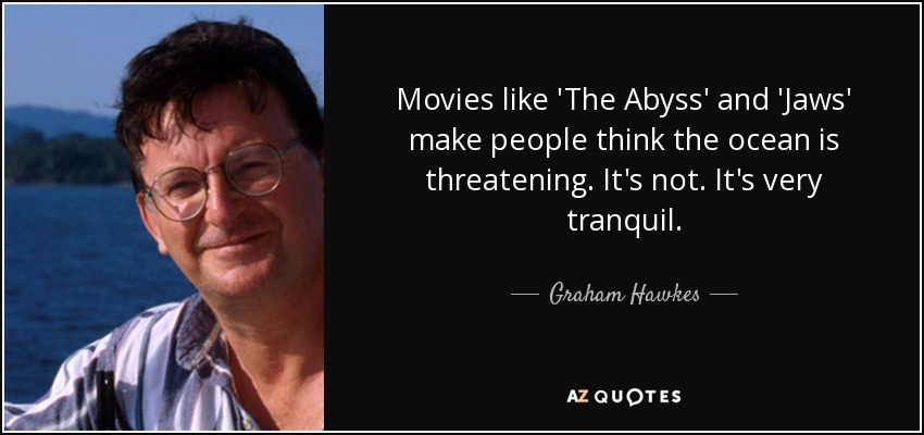 Movies like 'The Abyss' and 'Jaws' make people think the ocean is threatening. It's not. It's very tranquil. - Graham Hawkes