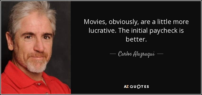 Movies, obviously, are a little more lucrative. The initial paycheck is better. - Carlos Alazraqui
