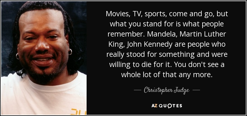 Movies, TV, sports, come and go, but what you stand for is what people remember. Mandela, Martin Luther King, John Kennedy are people who really stood for something and were willing to die for it. You don't see a whole lot of that any more. - Christopher Judge