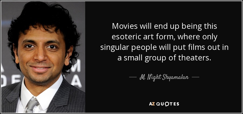 Movies will end up being this esoteric art form, where only singular people will put films out in a small group of theaters. - M. Night Shyamalan