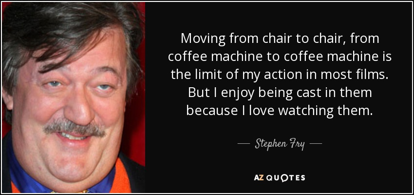 Moving from chair to chair, from coffee machine to coffee machine is the limit of my action in most films. But I enjoy being cast in them because I love watching them. - Stephen Fry