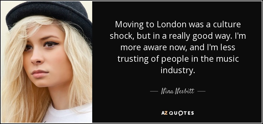 Moving to London was a culture shock, but in a really good way. I'm more aware now, and I'm less trusting of people in the music industry. - Nina Nesbitt