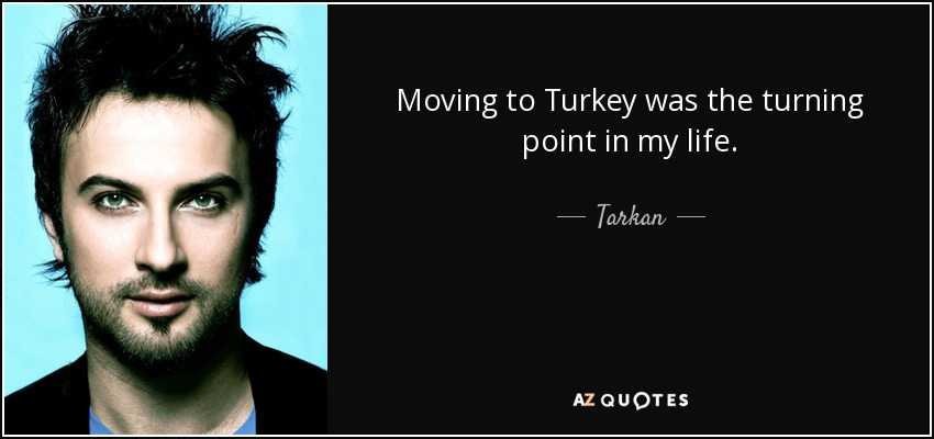 Moving to Turkey was the turning point in my life. - Tarkan