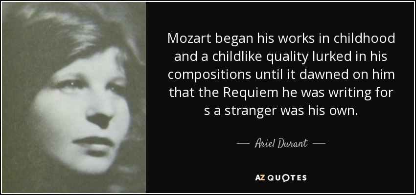 Mozart began his works in childhood and a childlike quality lurked in his compositions until it dawned on him that the Requiem he was writing for s a stranger was his own. - Ariel Durant