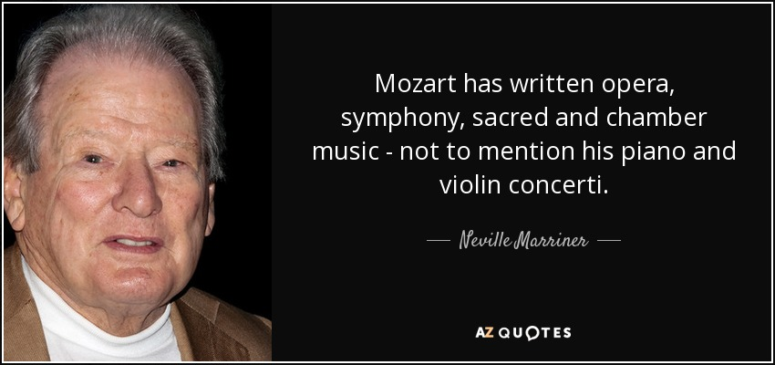 Mozart has written opera, symphony, sacred and chamber music - not to mention his piano and violin concerti. - Neville Marriner