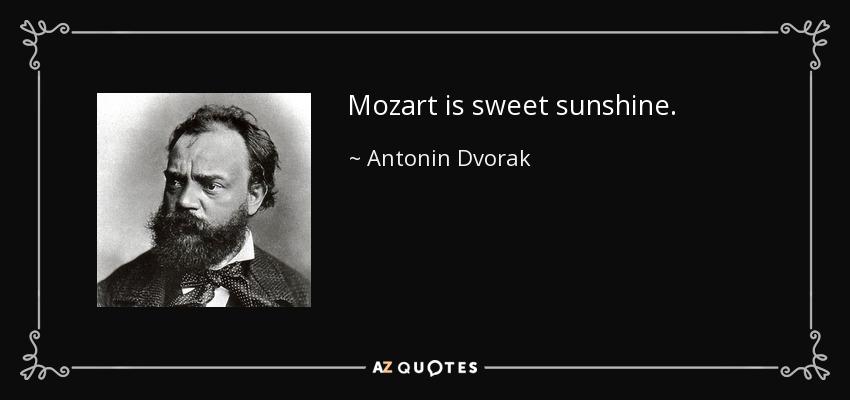 Mozart is sweet sunshine. - Antonin Dvorak