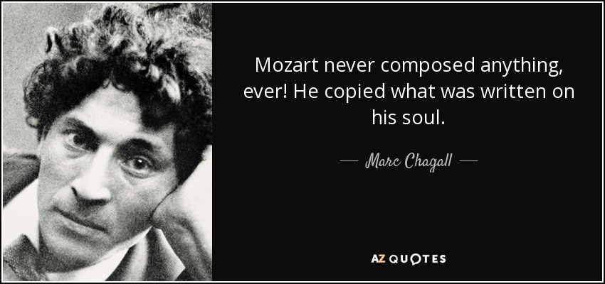 Mozart never composed anything, ever! He copied what was written on his soul. - Marc Chagall