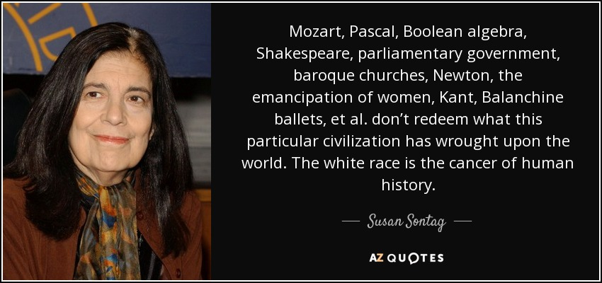 Mozart, Pascal, Boolean algebra, Shakespeare, parliamentary government, baroque churches, Newton, the emancipation of women, Kant, Balanchine ballets, et al. don't redeem what this particular civilization has wrought upon the world. The white race is the cancer of human history. - Susan Sontag