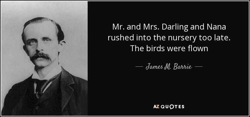 Mr. and Mrs. Darling and Nana rushed into the nursery too late. The birds were flown - James M. Barrie