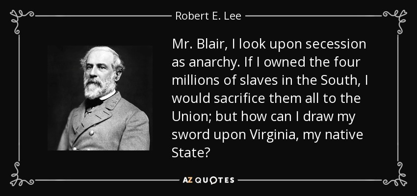 Mr. Blair, I look upon secession as anarchy. If I owned the four millions of slaves in the South, I would sacrifice them all to the Union; but how can I draw my sword upon Virginia, my native State? - Robert E. Lee