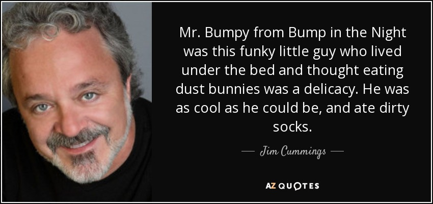 Mr. Bumpy from Bump in the Night was this funky little guy who lived under the bed and thought eating dust bunnies was a delicacy. He was as cool as he could be, and ate dirty socks. - Jim Cummings