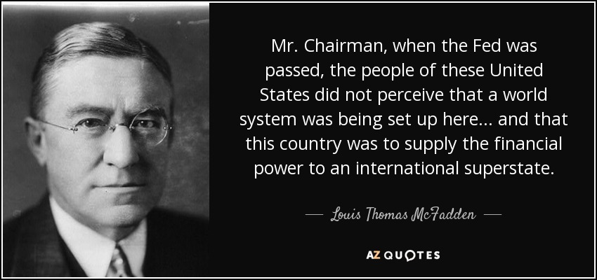Mr. Chairman, when the Fed was passed, the people of these United States did not perceive that a world system was being set up here... and that this country was to supply the financial power to an international superstate. - Louis Thomas McFadden