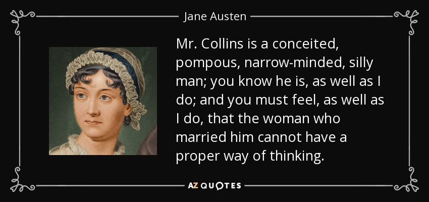 Mr. Collins is a conceited, pompous, narrow-minded, silly man; you know he is, as well as I do; and you must feel, as well as I do, that the woman who married him cannot have a proper way of thinking. - Jane Austen