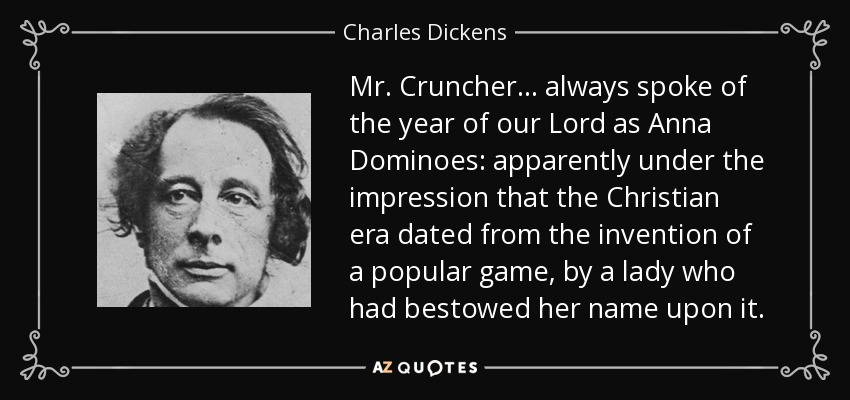 Mr. Cruncher... always spoke of the year of our Lord as Anna Dominoes: apparently under the impression that the Christian era dated from the invention of a popular game, by a lady who had bestowed her name upon it. - Charles Dickens