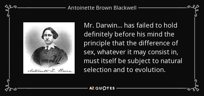 Mr. Darwin ... has failed to hold definitely before his mind the principle that the difference of sex, whatever it may consist in, must itself be subject to natural selection and to evolution. - Antoinette Brown Blackwell